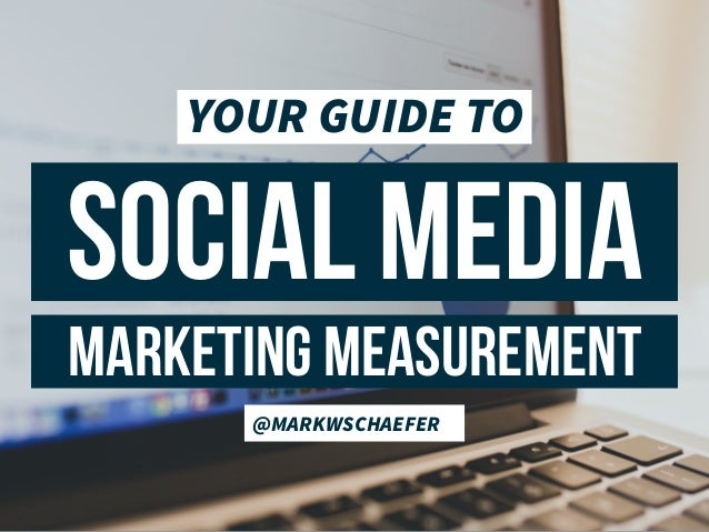 SOCIAL MEDIA @MARKWSCHAEFER MARKETING MEASUREMENT YOUR GUIDE TO