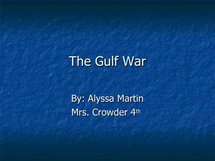 The Gulf War By: Alyssa Martin Mrs. Crowder 4 th