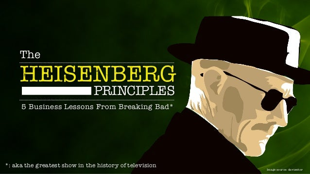 The HEISENBERG 5 Business Lessons From Breaking Bad* PRINCIPLES Image source: davizeitor *: aka the greatest show in the h...