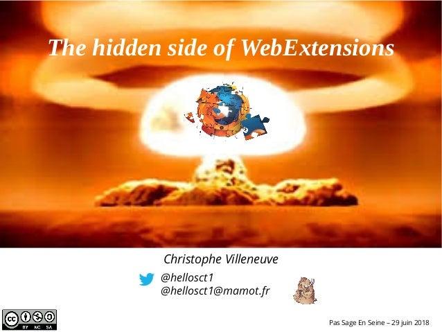 The hidden side of WebExtensions @hellosct1 @hellosct1@mamot.fr Pas Sage En Seine – 29 juin 2018 Christophe Villeneuve