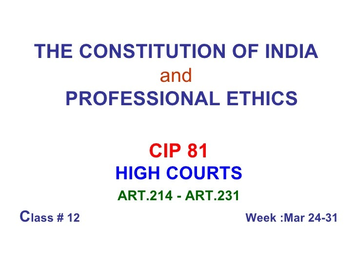 THE CONSTITUTION OF INDIA   and     PROFESSIONAL ETHICS CIP 81 HIGH COURTS ART.214 - ART.231 C lass # 12  Week :Mar 24-31