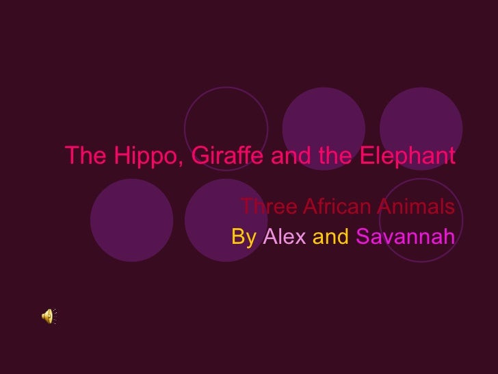 The Hippo, Giraffe and the Elephant Three African Animals By   Alex   and   Savannah