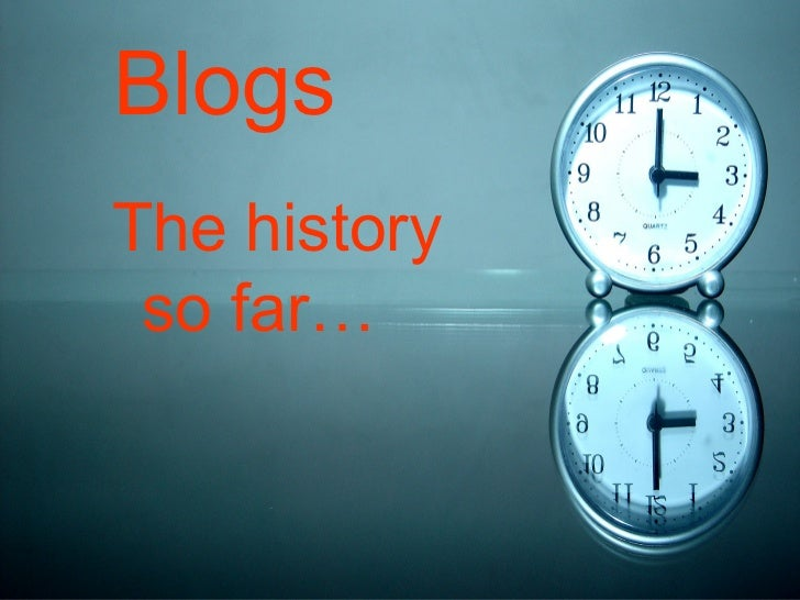 Blogs <ul><li>The history so far… </li></ul>