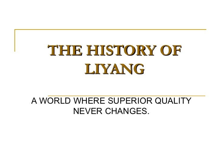 THE HISTORY OF LIYANG A WORLD WHERE SUPERIOR QUALITY NEVER CHANGES.