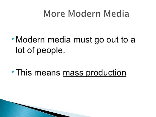Modern media must go out to a lot of people. This means mass production