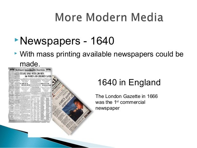 Newspapers - 1640  With mass printing available newspapers could be made. 1640 in England The London Gazette in 1666 was...