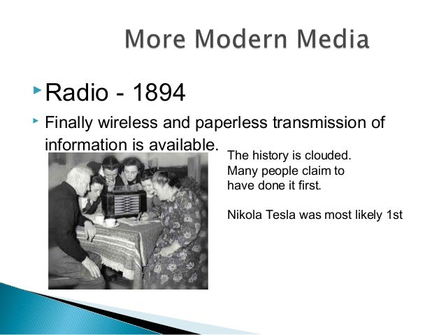 Radio - 1894  Finally wireless and paperless transmission of information is available. The history is clouded. Many peop...