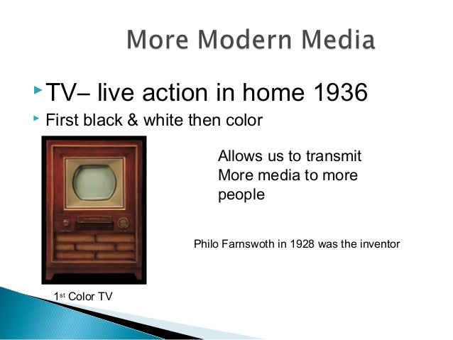 TV– live action in home 1936  First black & white then color Allows us to transmit More media to more people 1st Color T...