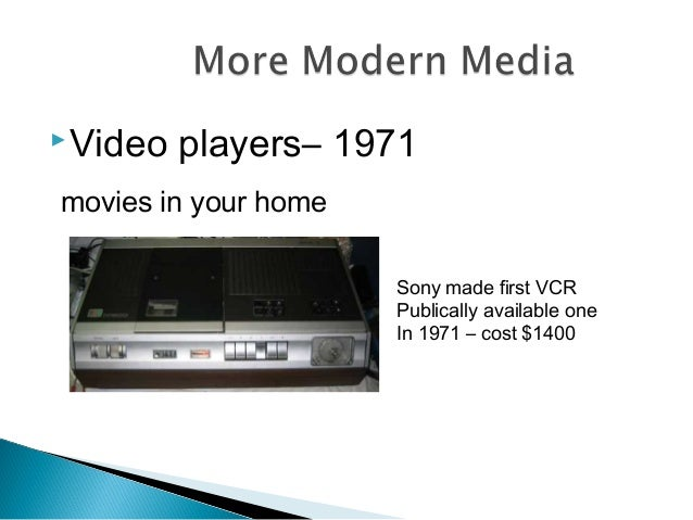 Video players– 1971 movies in your home Sony made first VCR Publically available one In 1971 – cost $1400