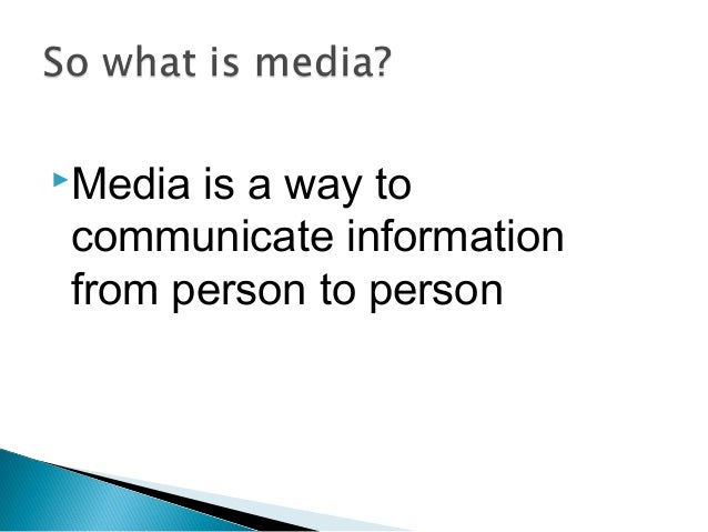 Media is a way to communicate information from person to person