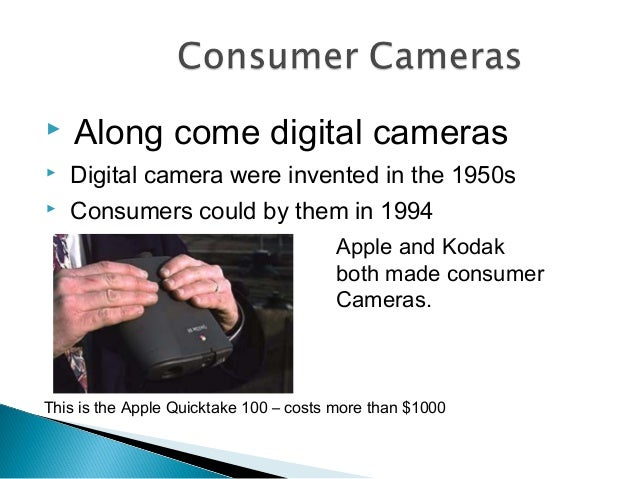  Along come digital cameras  Digital camera were invented in the 1950s  Consumers could by them in 1994 Apple and Kodak...