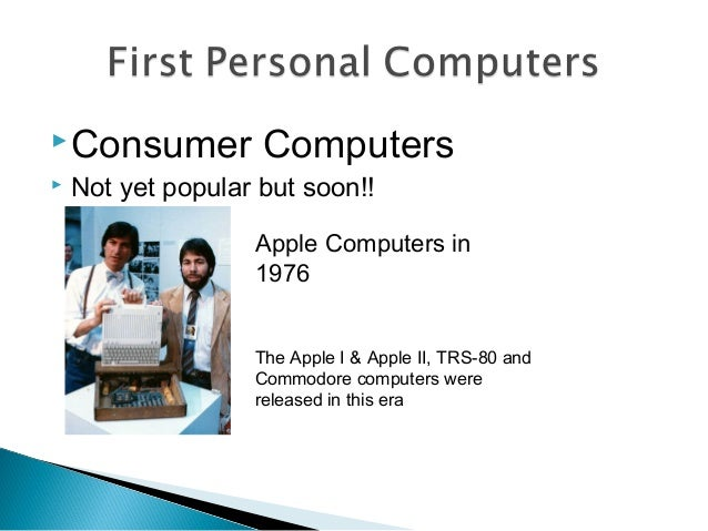 Consumer Computers  Not yet popular but soon!! Apple Computers in 1976 The Apple I & Apple II, TRS-80 and Commodore comp...