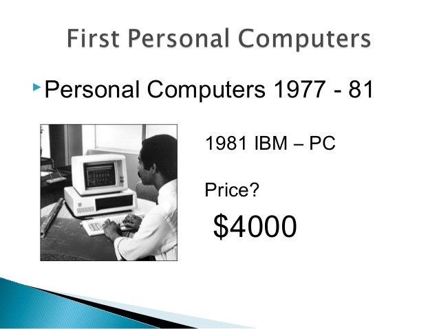 Personal Computers 1977 - 81 1981 IBM – PC Price? $4000