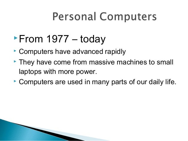 From 1977 – today  Computers have advanced rapidly  They have come from massive machines to small laptops with more pow...