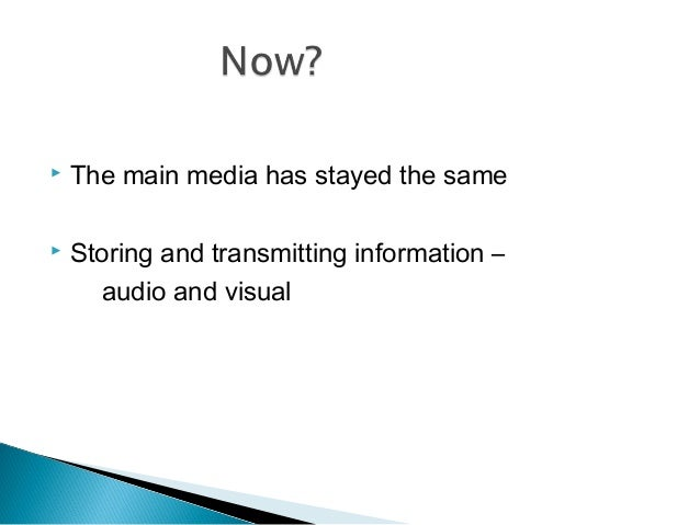  The main media has stayed the same  Storing and transmitting information – audio and visual