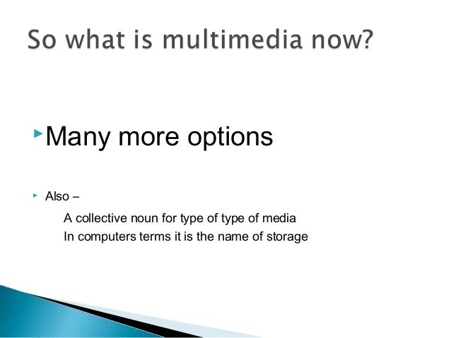 Many more options  Also – A collective noun for type of type of media In computers terms it is the name of storage