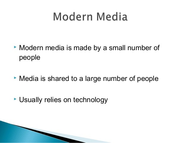  Modern media is made by a small number of people  Media is shared to a large number of people  Usually relies on techn...