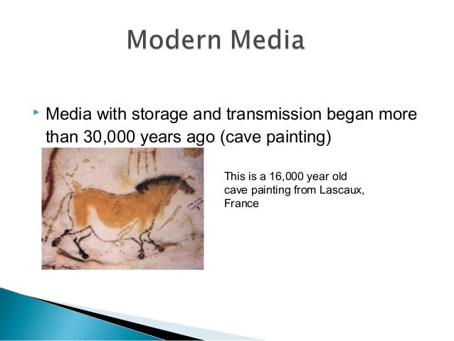  Media with storage and transmission began more than 30,000 years ago (cave painting) This is a 16,000 year old cave pain...