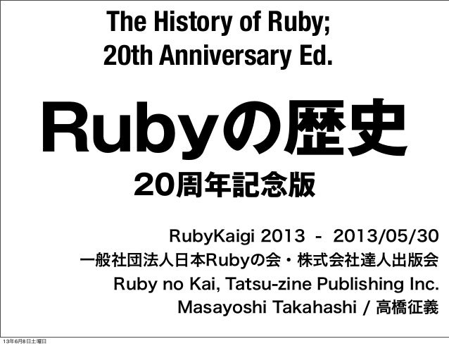 Rubyの歴史RubyKaigi 2013 - 2013/05/30一般社団法人日本Rubyの会・株式会社達人出版会Ruby no Kai, Tatsu-zine Publishing Inc.Masayoshi Takahashi / 高橋征...