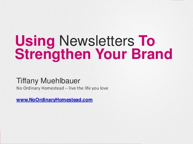 Using Newsletters ToStrengthen Your BrandTiffany MuehlbauerNo Ordinary Homestead -- live the life you lovewww.NoOrdinaryHo...