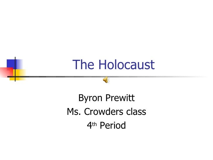 The Holocaust Byron Prewitt Ms. Crowders class 4 th  Period