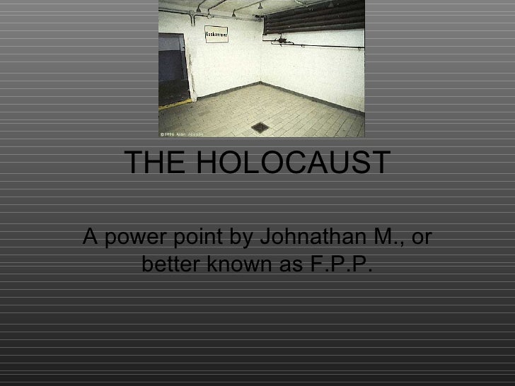 THE HOLOCAUST A power point by Johnathan M., or better known as F.P.P.