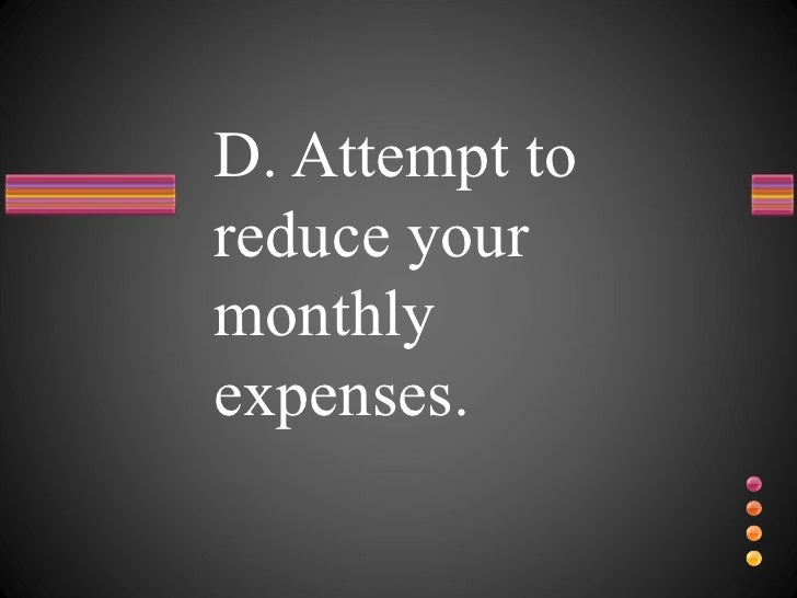 D. Attempt to reduce your monthly expenses.