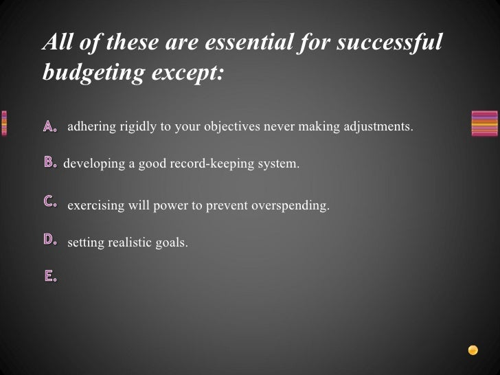 All of these are essential for successful budgeting except: <ul><li>setting realistic goals. </li></ul><ul><li>exercisin...