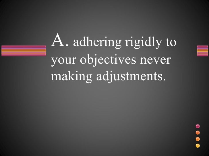 A.  adhering rigidly to your objectives never making adjustments.