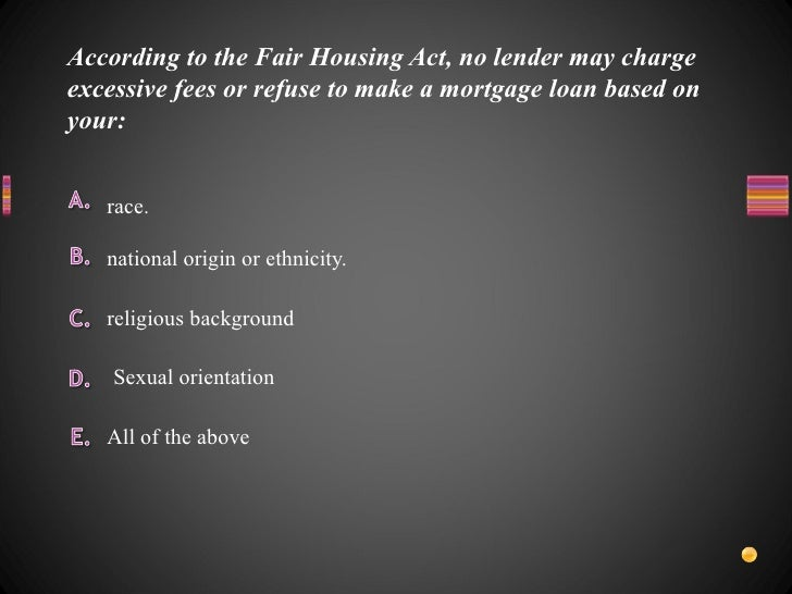 According to the Fair Housing Act, no lender may charge excessive fees or refuse to make a mortgage loan based on your: <u...