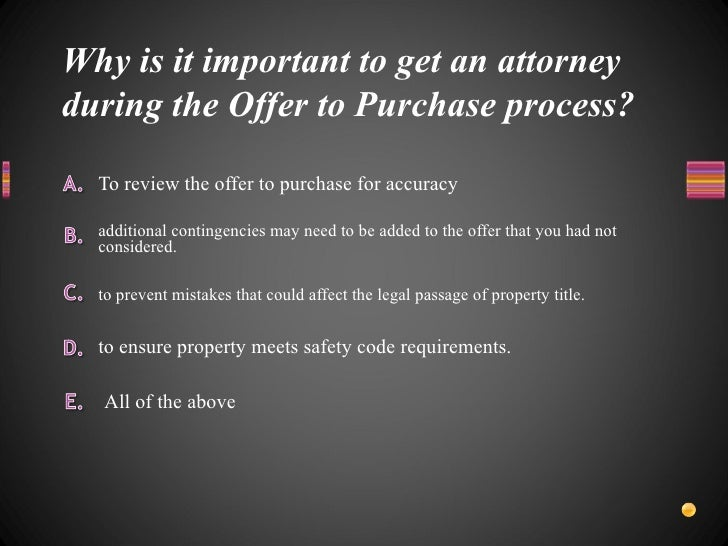 Why is it important to get an attorney during the Offer to Purchase process? <ul><li>To review the offer to purchase for a...