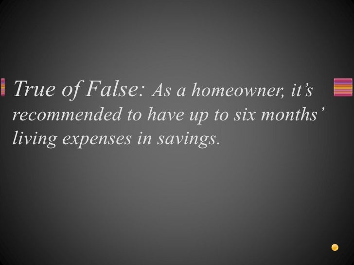 True of False:  As a homeowner, it's recommended to have up to six months' living expenses in savings.