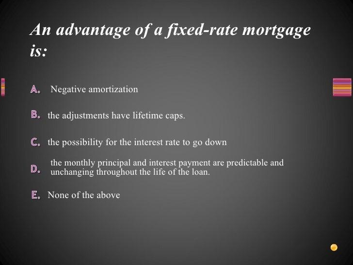 An advantage of a fixed-rate mortgage is: <ul><li>None of the above </li></ul><ul><li>Negative amortization </li></ul><ul>...
