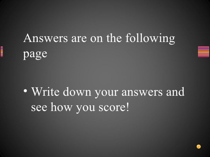 Answers are on the following page <ul><li>Write down your answers and see how you score! </li></ul>