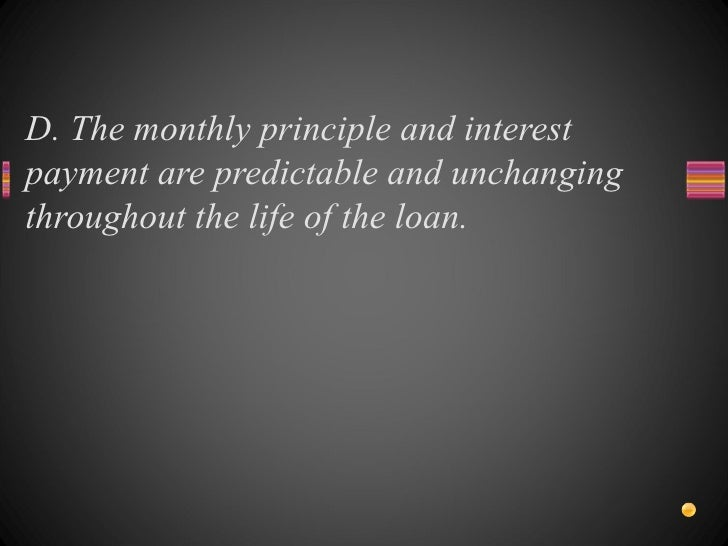 D. The monthly principle and interest payment are predictable and unchanging throughout the life of the loan.