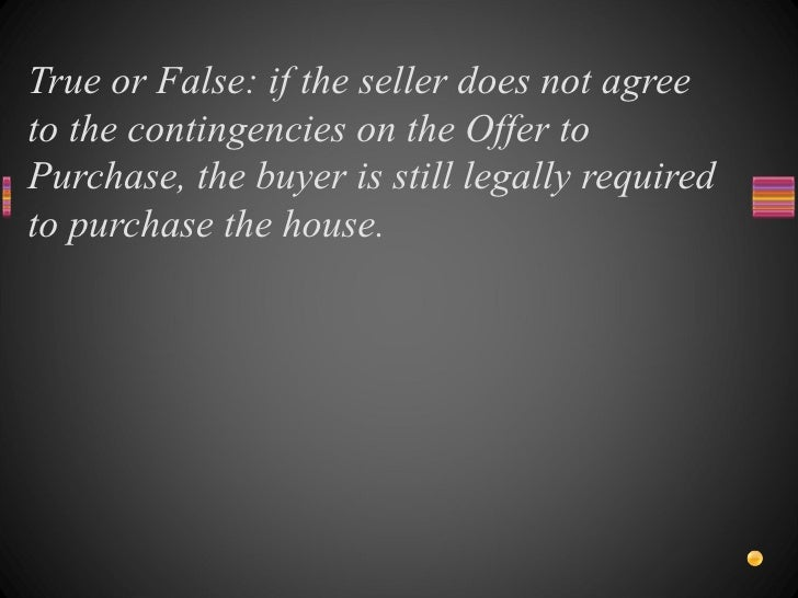 True or False: if the seller does not agree to the contingencies on the Offer to Purchase, the buyer is still legally requ...
