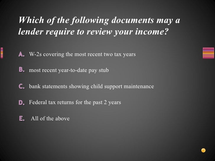 Which of the following documents may a lender require to review your income? <ul><li>W-2s covering the most recent two tax...