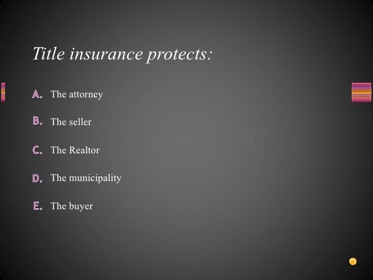 Title insurance protects: <ul><li>The attorney </li></ul><ul><li>The municipality </li></ul><ul><li>The Realtor </li></ul>...
