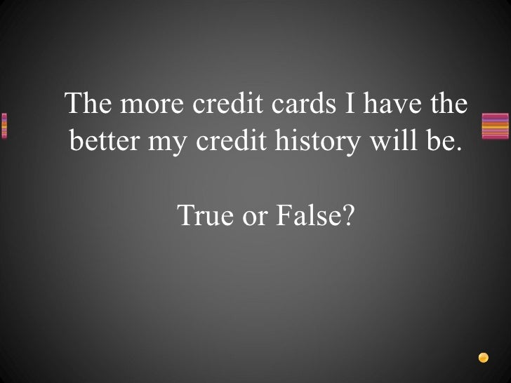 The more credit cards I have the better my credit history will be. True or False?