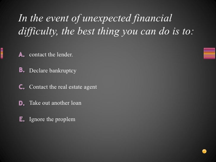 In the event of unexpected financial difficulty, the best thing you can do is to: <ul><li>Ignore the proplem </li></ul><ul...
