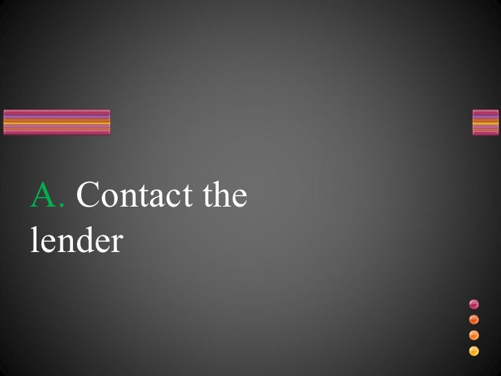 A.  Contact the lender