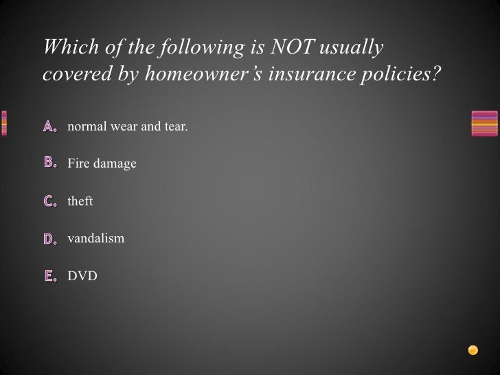 Which of the following is NOT usually covered by homeowner's insurance policies? <ul><li>DVD </li></ul><ul><li>vandalism <...