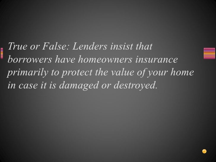 True or False: Lenders insist that borrowers have homeowners insurance primarily to protect the value of your home in case...