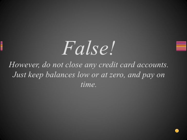False! However, do not close any credit card accounts. Just keep balances low or at zero, and pay on time.