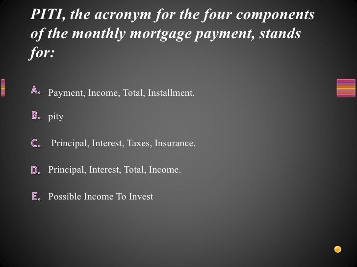 PITI, the acronym for the four components of the monthly mortgage payment, stands for: <ul><li>Possible Income To Invest <...