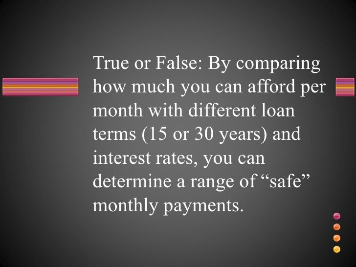 True or False: By comparing how much you can afford per month with different loan terms (15 or 30 years) and interest rate...