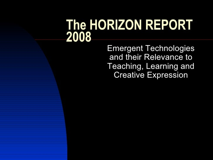 The HORIZON REPORT 2008 Emergent Technologies and their Relevance to Teaching, Learning and Creative Expression