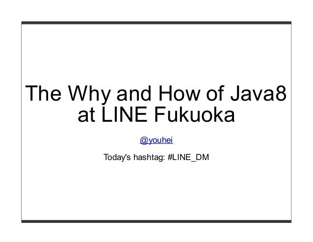 The Why and How of Java8 at LINE Fukuoka @youhei Today's hashtag: #LINE_DM