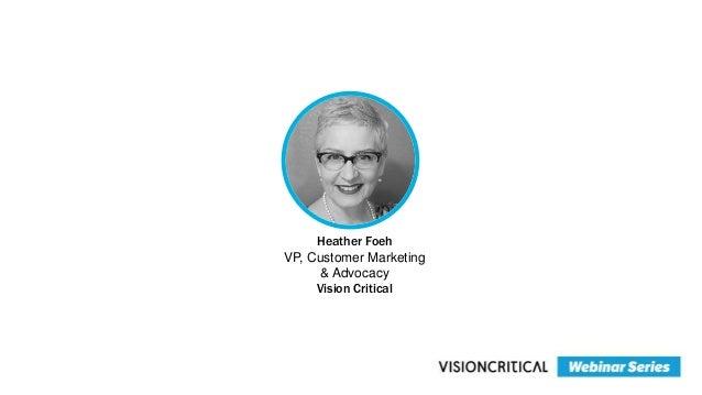 Heather Foeh VP, Customer Marketing & Advocacy Vision Critical
