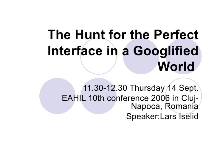 The Hunt for the Perfect Interface in a Googlified World   11.30-12.30 Thursday 14 Sept. EAHIL 10th conference 2006 in Clu...